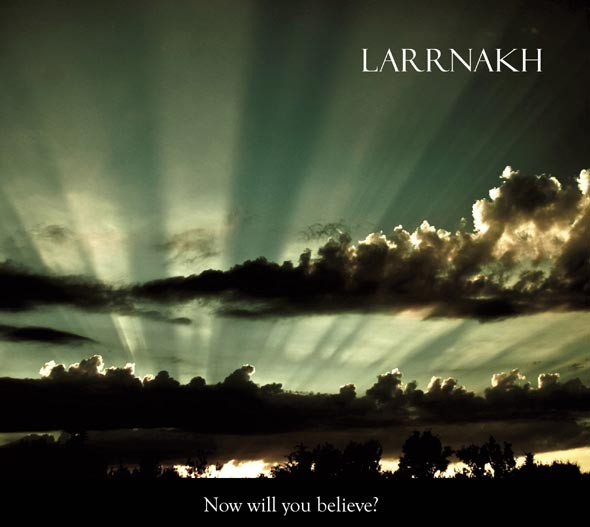 LARRNAKH - Now Will You Believe? CD (2010)